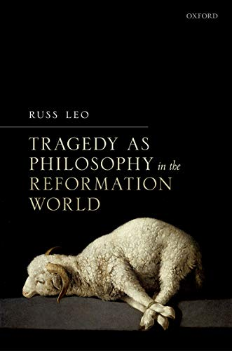 Tragedy as Philosophy in the Reformation World por Russ Leo