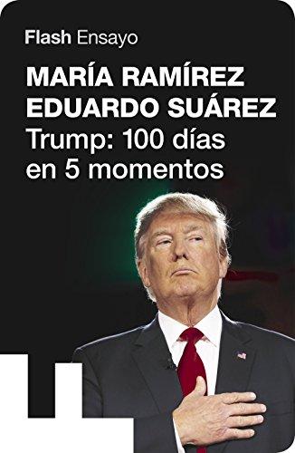 Trump: 100 días en 5 momentos de Eduardo Suárez, María Ramírez