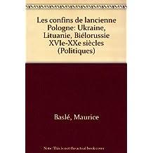 Les Confins de l'ancienne Pologne : Ukraine, Lituanie, Biélorussie : XVIe-XXe siècles
