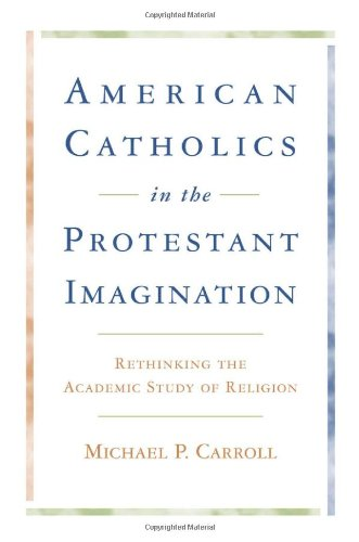 American Catholics in the Protestant Imagination: Rethinking the Academic Study of Religion PDF