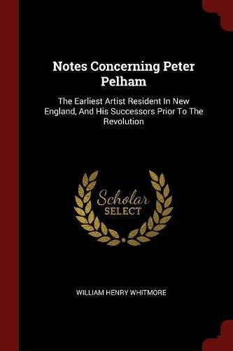 Download Notes Concerning Peter Pelham: The Earliest Artist Resident In New England, And His Successors Prior To The Revolution pdf epub