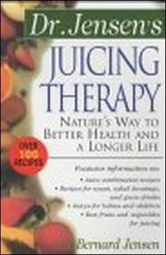 Dr. Jensen's Juicing Therapy : Nature's Way to Better Health and a Longer Life by Bernard Jensen, Bernard Jensen PhD