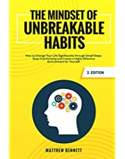 The Mindset of Unbreakable Habits: How to Change Your Life Significantly through Small Steps, Stop Overthinking and Create a Highly Effective Environment for Yourself