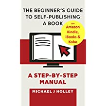 The Beginner's Guide to Self-Publishing A Book on Amazon Kindle, iBooks & Kobo: A Step-by-Step Manual