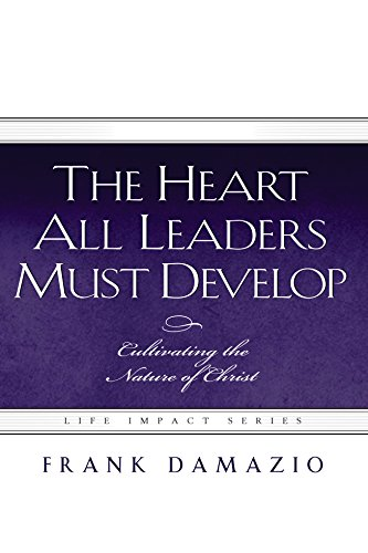 The Heart All Leaders Must Develop: Cultivating the Nature of Christ (Life Impact Series)