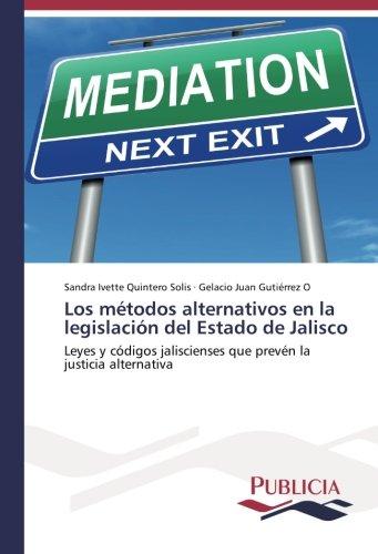 Descargar Libro Los Métodos Alternativos En La Legislación Del Estado De Jalisco: Leyes Y Códigos Jaliscienses Que Prevén La Justicia Alternativa Sandra Ivette Quintero Solís