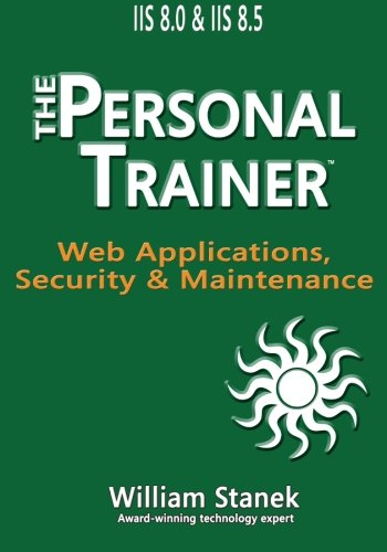 IIS 8 Web Applications, Security & Maintenance: The Personal Trainer for IIS 8.0