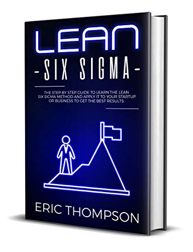 Lean Six Sigma: The Step by Step Guide to Learn the Lean Six Sigma Method and apply it to your Startup or Business to Get the Best Results (Project Management Book 2) (Lean Six Sigma Master Black Belt Certification)