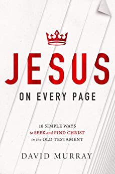 Jesus on Every Page: 10 Simple Ways to Seek and Find Christ in the Old Testament by [Murray, David]