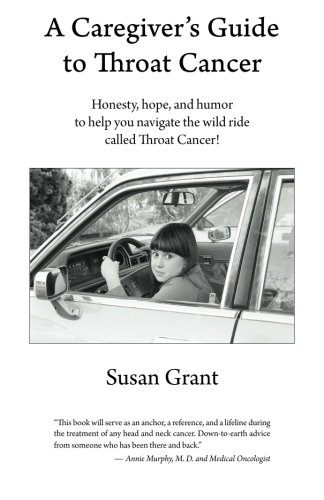 A Caregiver's Guide to Throat Cancer: Honesty, hope, and humor to help you navigate the wild ride called Throat Cancer!