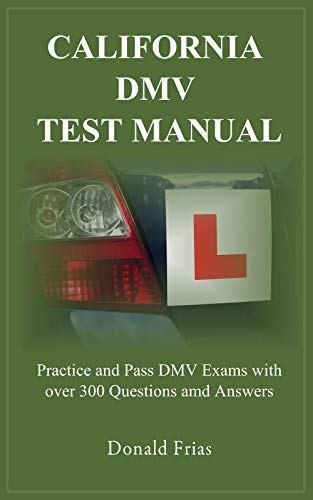 CALIFORNIA DMV TEST MANUAL: Practice and Pass DMV Exams with over 300  Questions and Answers