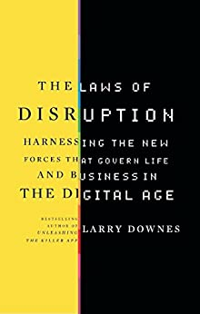 The Laws of Disruption: Harnessing the New Forces that Govern Life and Business in the Digital Age by [Downes, Larry]