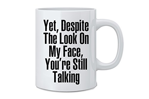 Yet Despite The Look on My Face, You're Still Talking - Funny Sarcasm Coffee Mug - Great Novelty Gift for Wife, Husband, Mom, Dad, Co-Worker, Boss And Friends]()