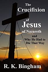 The Crucifixion of Jesus of Nazareth: And Why He Had to Die That Way