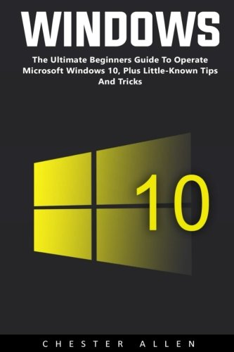 Windows 10: The Ultimate Beginners Guide To Operate Microsoft Windows 10, Plus Little-Known Tips And Tricks [Booklet] (Windows 10, Windows 10 For Dummies, Windows 10 Manual) pdf
