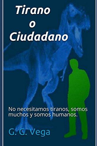 Tirano o Ciudadano: No necesitamos tiranos, somos muchos y somos humanos. (Spanish Edition) [G. G. Vega] (Tapa Blanda)