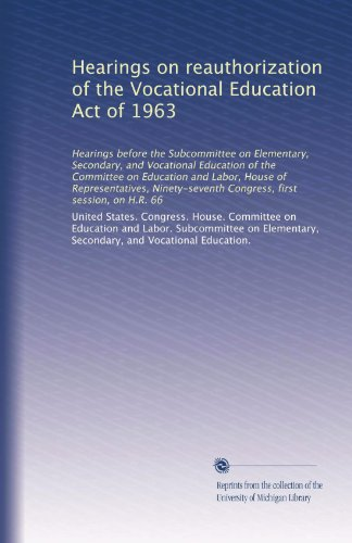 Hearings on reauthorization of the Vocational Education Act of 1963: Hearings before the Subcommittee on Elementary, Secondary, and Vocational ... first session, on H.R. 66 (Volume 3)
