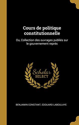 Cours de politique constitutionnelle: Ou, Collection des ouvrages publiés sur le gouvernement représ