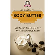Body Butter: Teach Me Everything I Need To Know About Body Butter In 30 Minutes (Homemade Body Butter - DIY - Organic Lotion - Soap Making for Beginners)