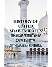 History of United Arab Emirates: Annals of Federation of Seven Emirates of The Arabian Peninsula: Dicovering History of Power and Prosperous Country