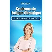 Syndrome de Fatigue Chronique : Faire face et guérir au plus tôt (encéphalomyélite myalgique, fibromyalgie, inflammation, symptôme, fatigue permanente, ... vitalité, fatiguée) (French Edition)