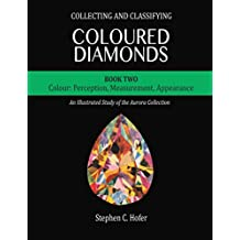 Collecting and Classifying Coloured Diamonds: Colour: Perception, Measurement, Appearance (An Illustrated Study of the Aurora Collection Book 2)