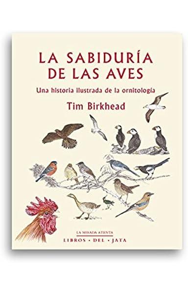 La sabiduría de las aves: Una historia ilustrada de la ornitología ...