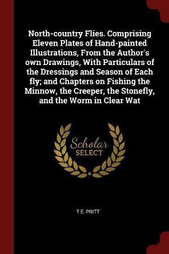 North-country Flies. Comprising Eleven Plates of Hand-painted Illustrations, From the Author's own Drawings, With Particulars of the Dressings and ... the Stonefly, and the Worm in Clear Wat ebook