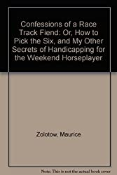Confessions of a Race Track Fiend: Or, How to Pick the Six, and My Other Secrets of Handicapping for the Weekend Horseplayer