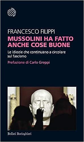 Mussolini ha fatto anche cose buone. Le idiozie che continuano a circolare sul fascismo