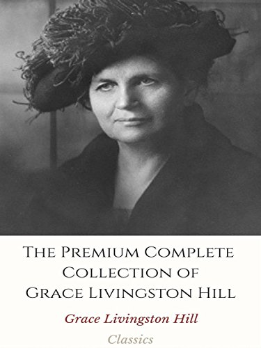The Premium Complete Collection of Grace Livingston Hill: (Huge Collection Including The City of Fire, The Enchanted Barn, The Girl from Montana, The Man of the Desert, The Mystery of - Hills Premium Desert