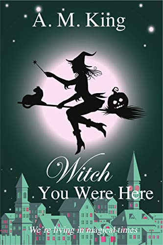 Witch You Were Here (The Summer Sisters Witch Cozy Mystery Book 3) by [King, A. M.]