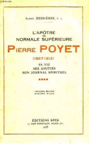 L'apôtre de Normale Supérieure Pierre Poyet 1187 1913 Sa vie Ses amitiés Son journal spirituel