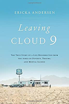 Leaving Cloud 9: The True Story of a Life Resurrected from the Ashes of Poverty, Trauma, and Mental Illness