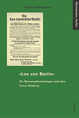 »Los von Berlin«: Die Rheinstaatbestrebungen nach dem Ersten Weltkrieg (Rheinisches Archiv)