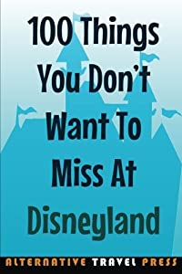 100 Things You Don't Want To Miss At Disneyland 2014 (Ultimate Unauthorized Quick Guide)