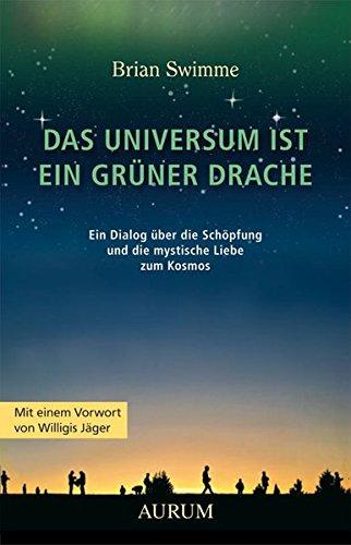 Das Universum ist ein grüner Drache: Ein Dialog über die Schöpfung und die mystische Liebe zum Kosmos