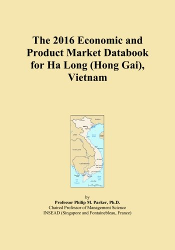 The 2016 Economic and Product Market Databook for Ha Long (Hong Gai), Vietnam by ICON Group International, Inc.