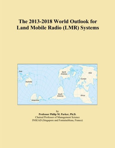 - The 2013-2018 World Outlook for Land Mobile Radio (LMR) Systems