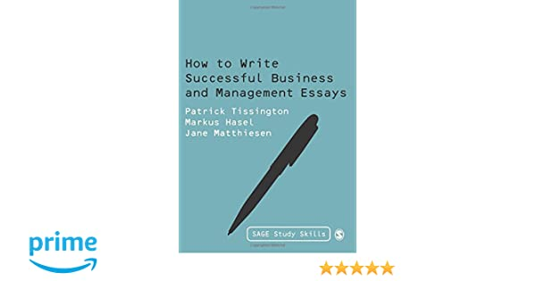 how to write successful business and management essays sage study  how to write successful business and management essays sage study skills  series patrick tissington markus hasel jane matthiesen