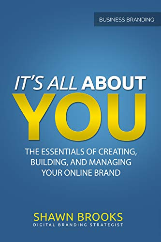 It's All About You: The Essentials Of Creating, Building, And Managing Your Online Brand