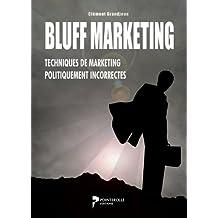 Bluff Marketing - Techniques de marketing politiquement incorrectes: Doubler votre Chiffre d'affaire et ventes avec ces nouvelles techniques de vente et ... (Expert Marketing t. 1) (French Edition)