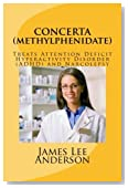 CONCERTA (Methylphenidate): Treats Attention Deficit Hyperactivity Disorder (ADHD) and Narcolepsy by James Lee Anderson (2015-04-11)
