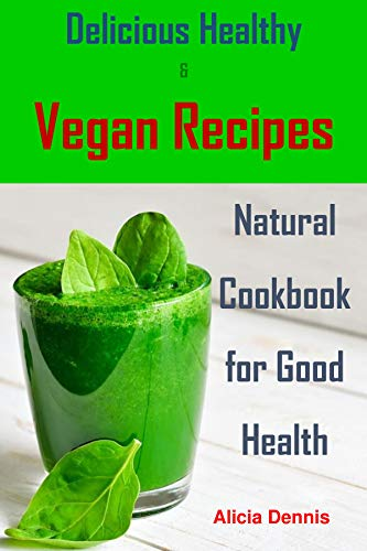 Delicious Healthy and Vegan Recipes: Natural Cookbook for Good Health (smoothie recipes,smoothie cookbook,smoothie diet,healthy desserts,vegan cookbook,Vegan Recipes,detox recipes,healthy vegan) by Alicia Dennis