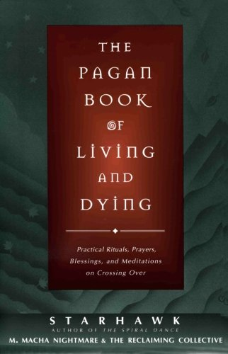 The Pagan Book of Living and Dying: Practical Rituals, Prayers, Blessings, and Meditations on Crossing Over
