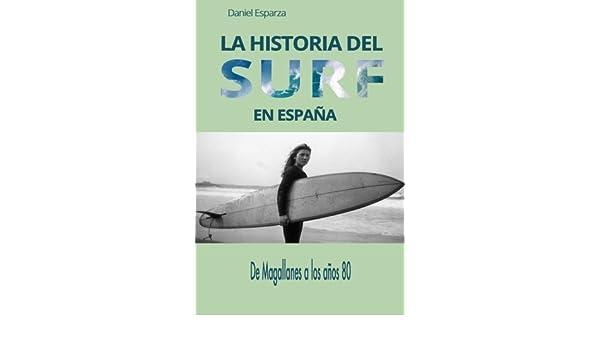 La historia del surf en Espana: De Magallanes a los anos 80 Spanish Edition by Daniel Esparza 2014-10-04: Amazon.es: Daniel Esparza: Libros
