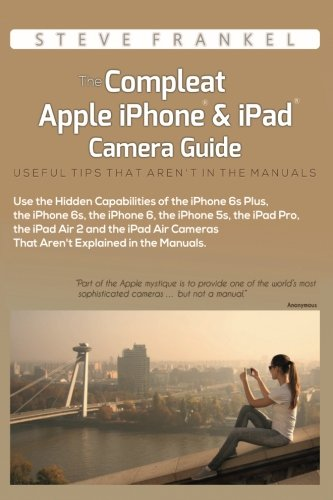 The Compleat Apple iPhone & iPad Camera Guide: Useful Tips That Aren't In The Manuals [Steve Frankel] (Tapa Blanda)