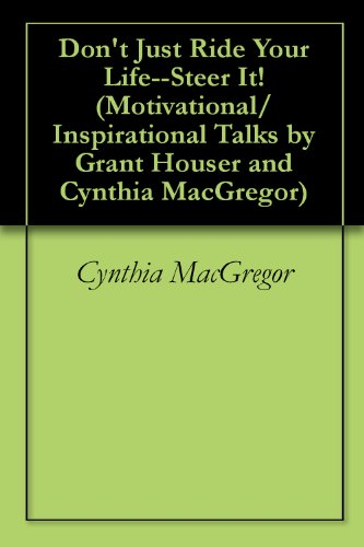 Don't Just Ride Your Life--Steer It! (Motivational/Inspirational Talks by Grant Houser and Cynthia MacGregor Book 10)