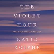 The Violet Hour: Great Writers at the End Audiobook by Katie Roiphe Narrated by Carolyn Cook