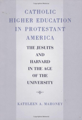 Download Catholic Higher Education in Protestant America: The Jesuits and Harvard in the Age of the University pdf epub